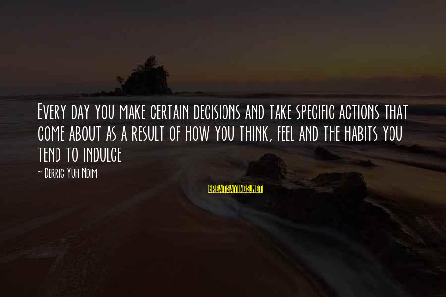 Values And Actions Sayings By Derric Yuh Ndim: Every day you make certain decisions and take specific actions that come about as a