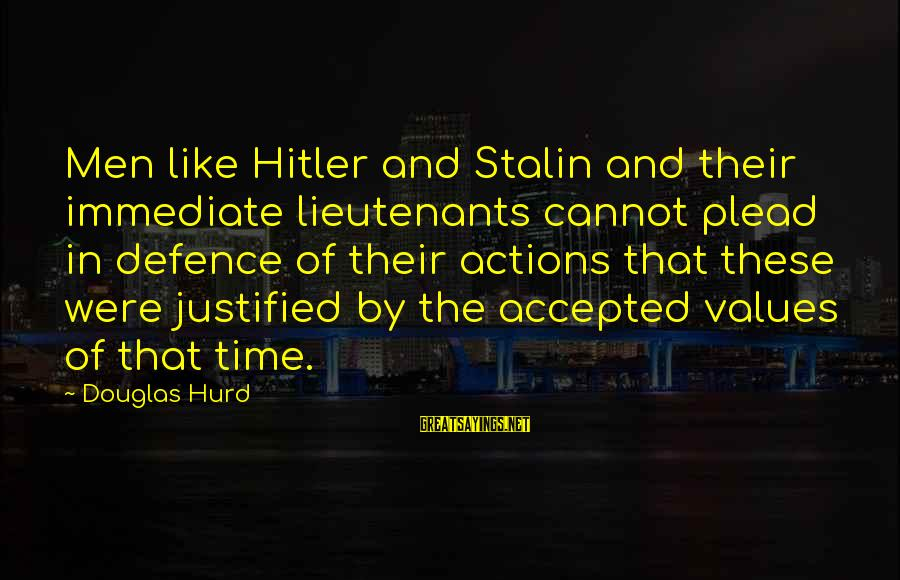 Values And Actions Sayings By Douglas Hurd: Men like Hitler and Stalin and their immediate lieutenants cannot plead in defence of their