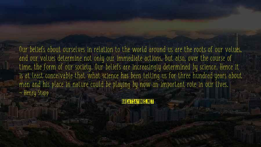 Values And Actions Sayings By Henry Stapp: Our beliefs about ourselves in relation to the world around us are the roots of