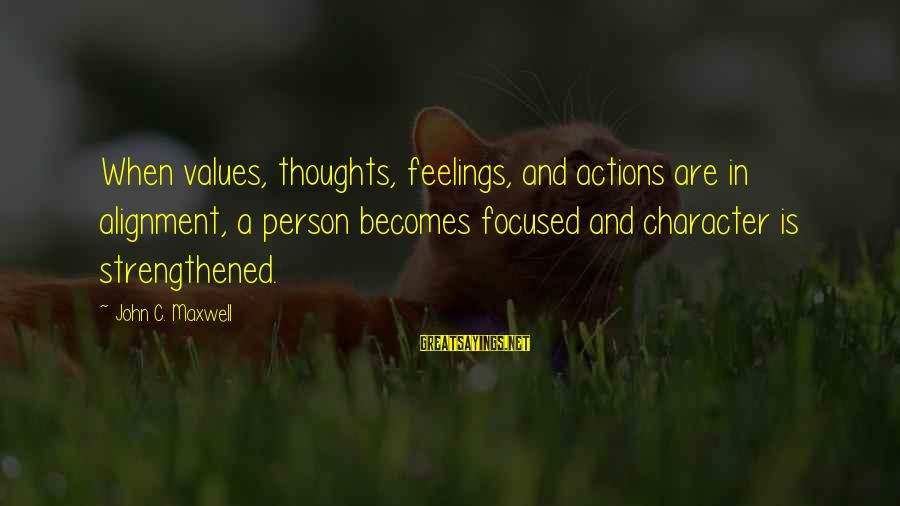 Values And Actions Sayings By John C. Maxwell: When values, thoughts, feelings, and actions are in alignment, a person becomes focused and character