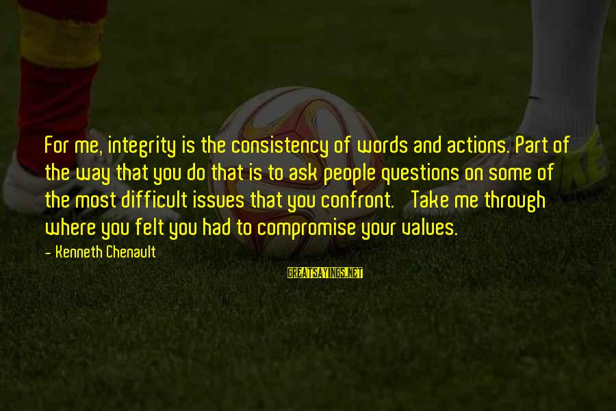 Values And Actions Sayings By Kenneth Chenault: For me, integrity is the consistency of words and actions. Part of the way that