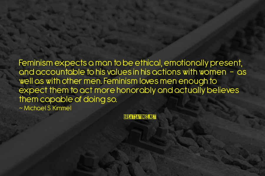 Values And Actions Sayings By Michael S. Kimmel: Feminism expects a man to be ethical, emotionally present, and accountable to his values in