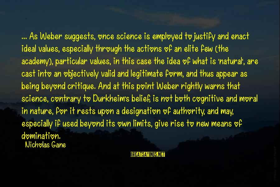 Values And Actions Sayings By Nicholas Gane: ... As Weber suggests, once science is employed to justify and enact ideal values, especially