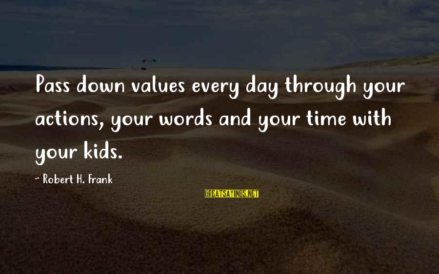 Values And Actions Sayings By Robert H. Frank: Pass down values every day through your actions, your words and your time with your