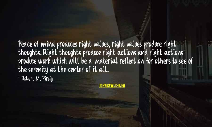 Values And Actions Sayings By Robert M. Pirsig: Peace of mind produces right values, right values produce right thoughts. Right thoughts produce right