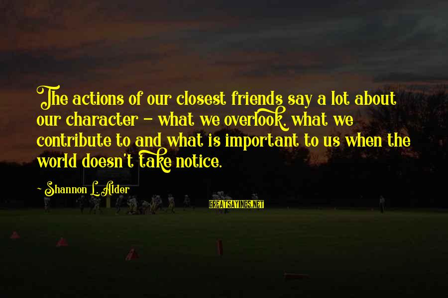 Values And Actions Sayings By Shannon L. Alder: The actions of our closest friends say a lot about our character - what we