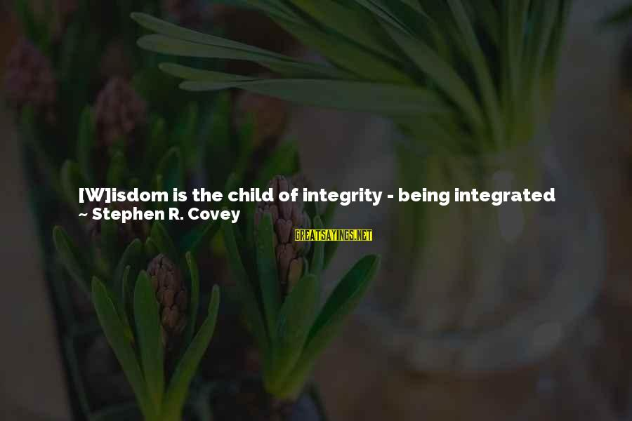 Values And Actions Sayings By Stephen R. Covey: [W]isdom is the child of integrity - being integrated around principles. And integrity is the