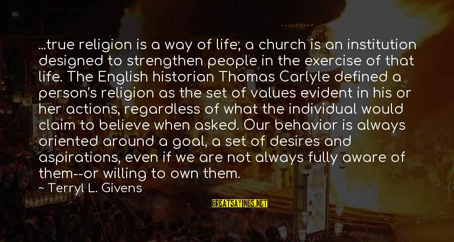 Values And Actions Sayings By Terryl L. Givens: ...true religion is a way of life; a church is an institution designed to strengthen