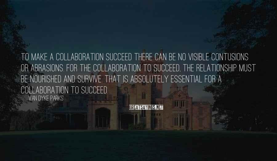 Van Dyke Parks Sayings: To make a collaboration succeed there can be no visible contusions or abrasions. For the