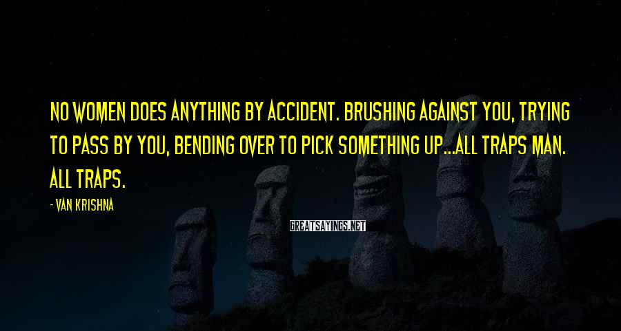 Van Krishna Sayings: No women does anything by accident. Brushing against you, trying to pass by you, bending