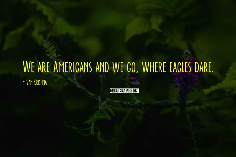 Van Krishna Sayings: We are Americans and we go, where eagles dare.