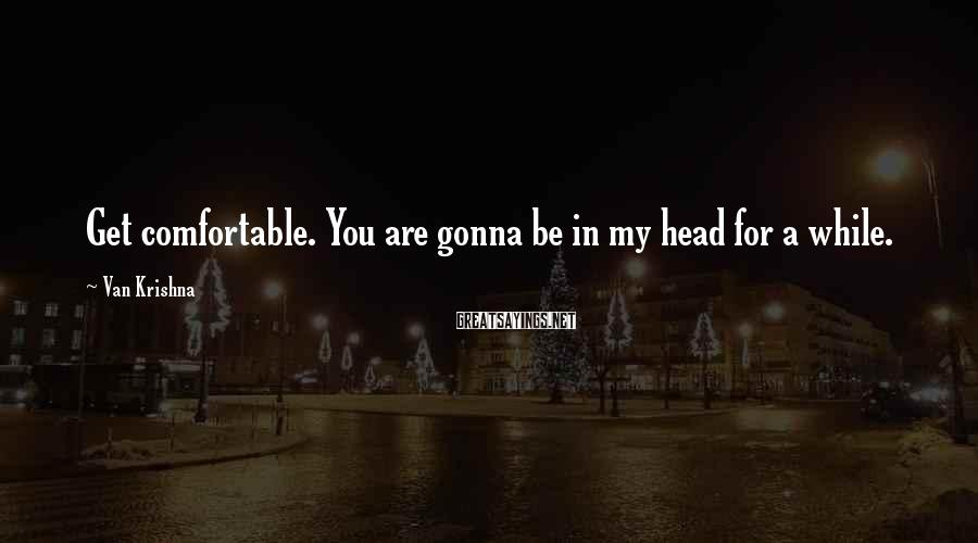 Van Krishna Sayings: Get comfortable. You are gonna be in my head for a while.