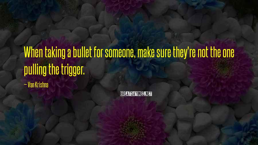 Van Krishna Sayings: When taking a bullet for someone, make sure they're not the one pulling the trigger.