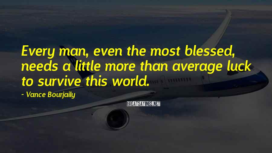 Vance Bourjaily Sayings: Every man, even the most blessed, needs a little more than average luck to survive
