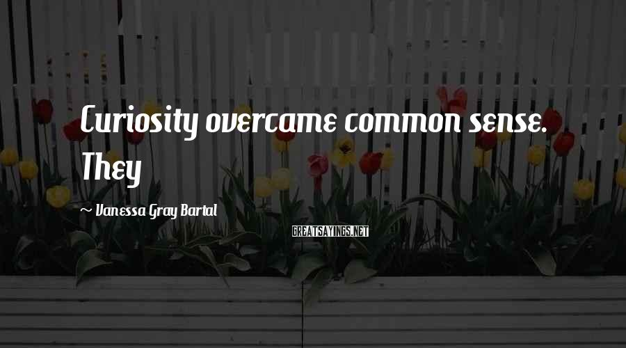 Vanessa Gray Bartal Sayings: Curiosity overcame common sense. They
