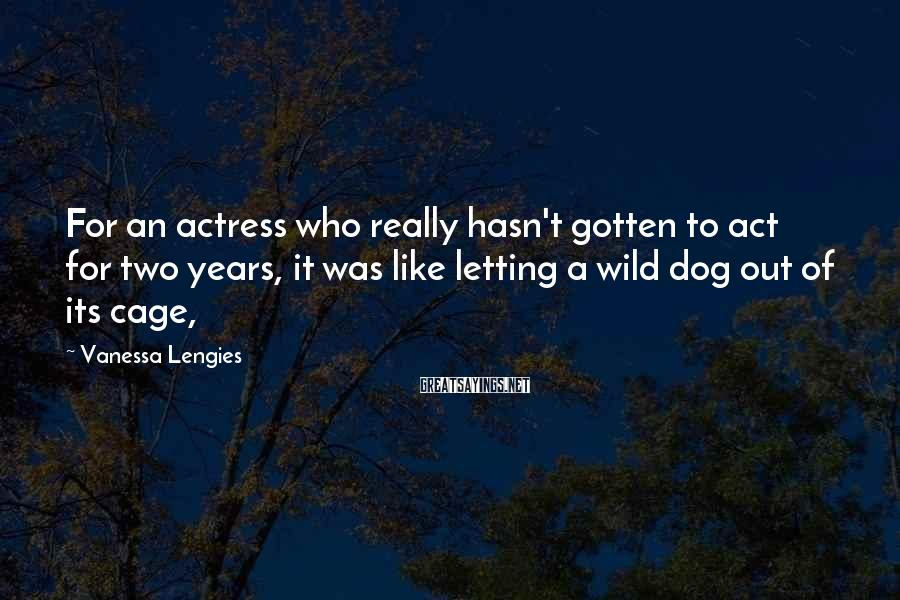 Vanessa Lengies Sayings: For an actress who really hasn't gotten to act for two years, it was like