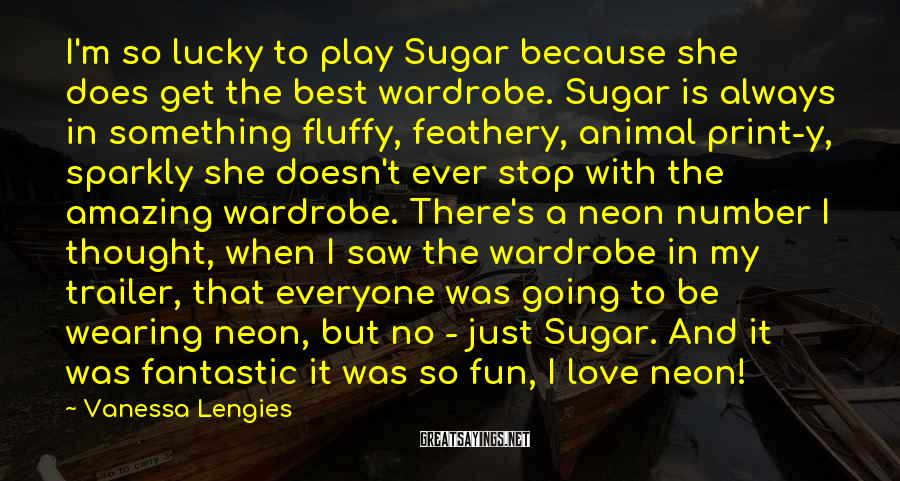 Vanessa Lengies Sayings: I'm so lucky to play Sugar because she does get the best wardrobe. Sugar is