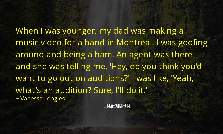 Vanessa Lengies Sayings: When I was younger, my dad was making a music video for a band in