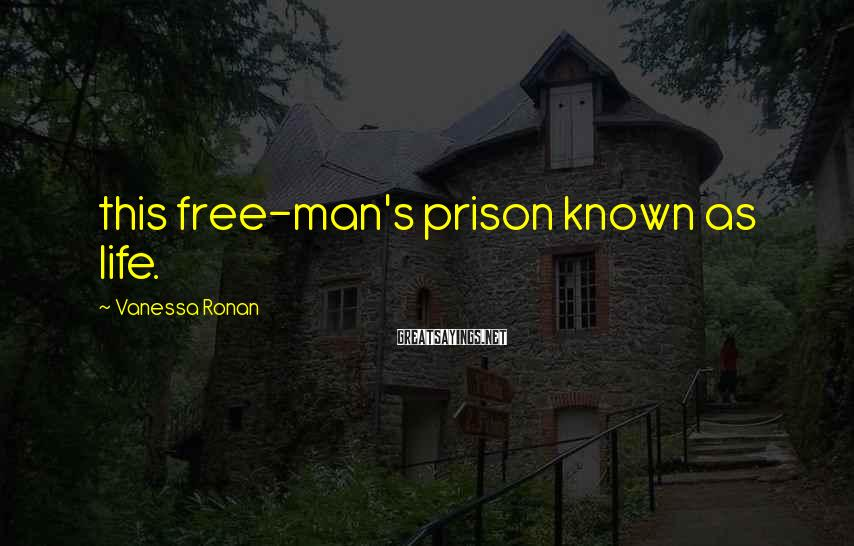 Vanessa Ronan Sayings: this free-man's prison known as life.