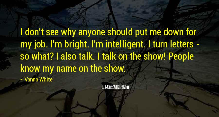 Vanna White Sayings: I don't see why anyone should put me down for my job. I'm bright. I'm