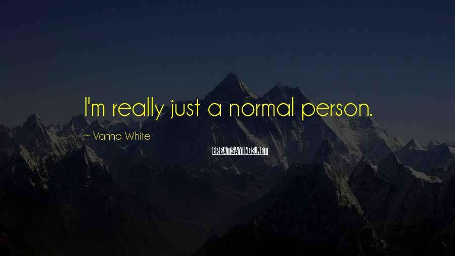 Vanna White Sayings: I'm really just a normal person.