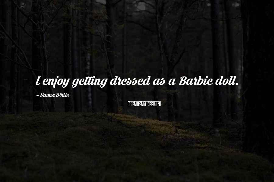 Vanna White Sayings: I enjoy getting dressed as a Barbie doll.