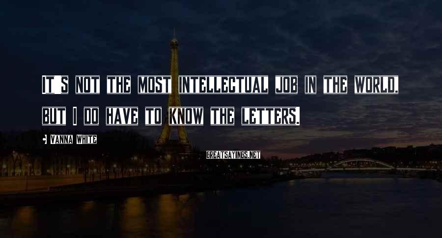 Vanna White Sayings: It's not the most intellectual job in the world, but I do have to know