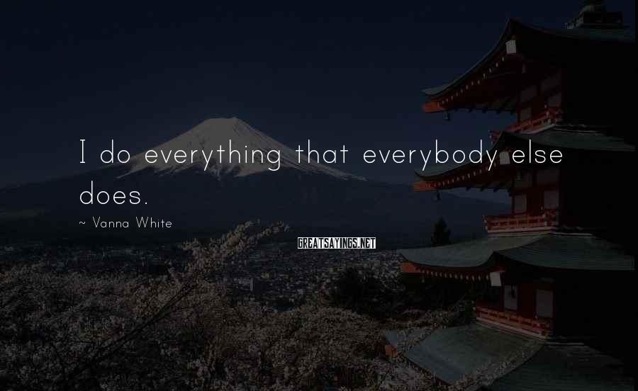 Vanna White Sayings: I do everything that everybody else does.