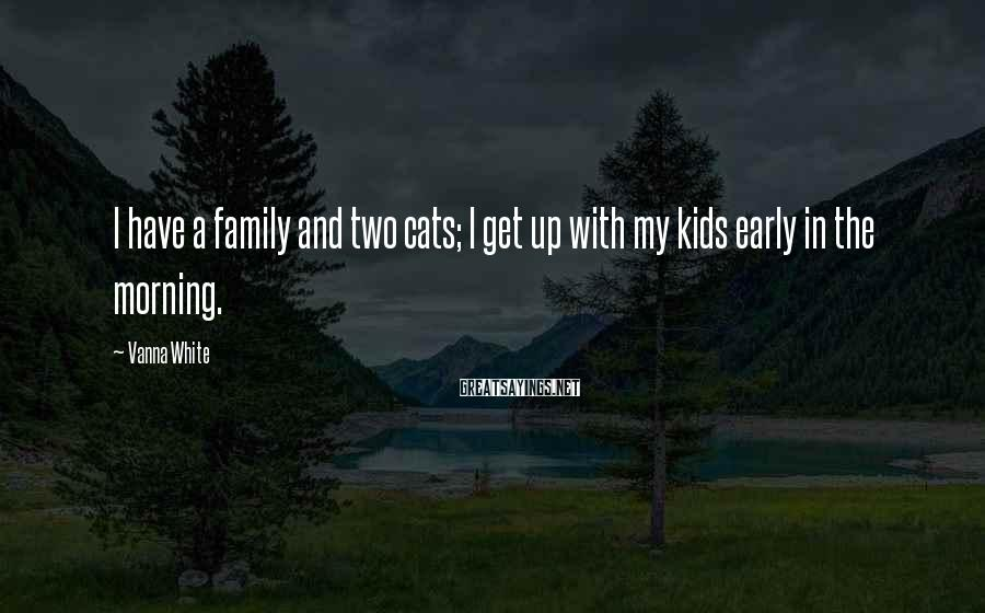 Vanna White Sayings: I have a family and two cats; I get up with my kids early in