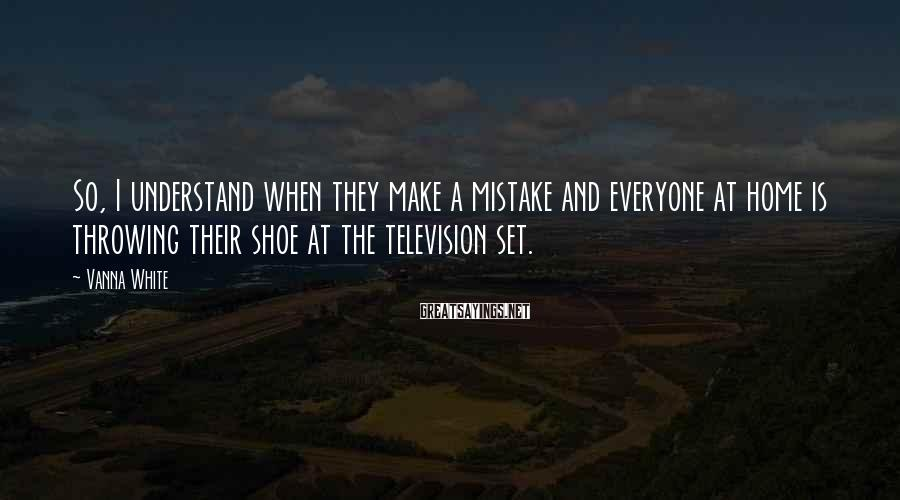 Vanna White Sayings: So, I understand when they make a mistake and everyone at home is throwing their