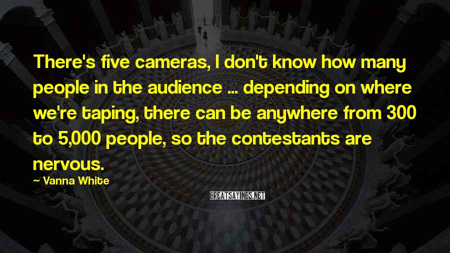 Vanna White Sayings: There's five cameras, I don't know how many people in the audience ... depending on