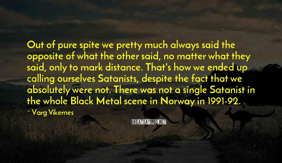 Varg Vikernes Sayings: Out of pure spite we pretty much always said the opposite of what the other