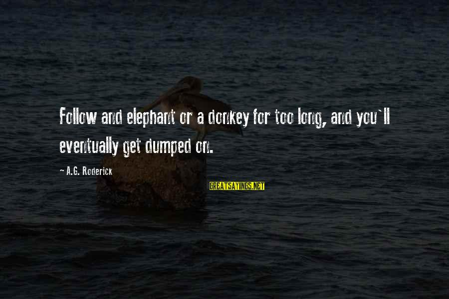 Varicose Sayings By A.G. Roderick: Follow and elephant or a donkey for too long, and you'll eventually get dumped on.