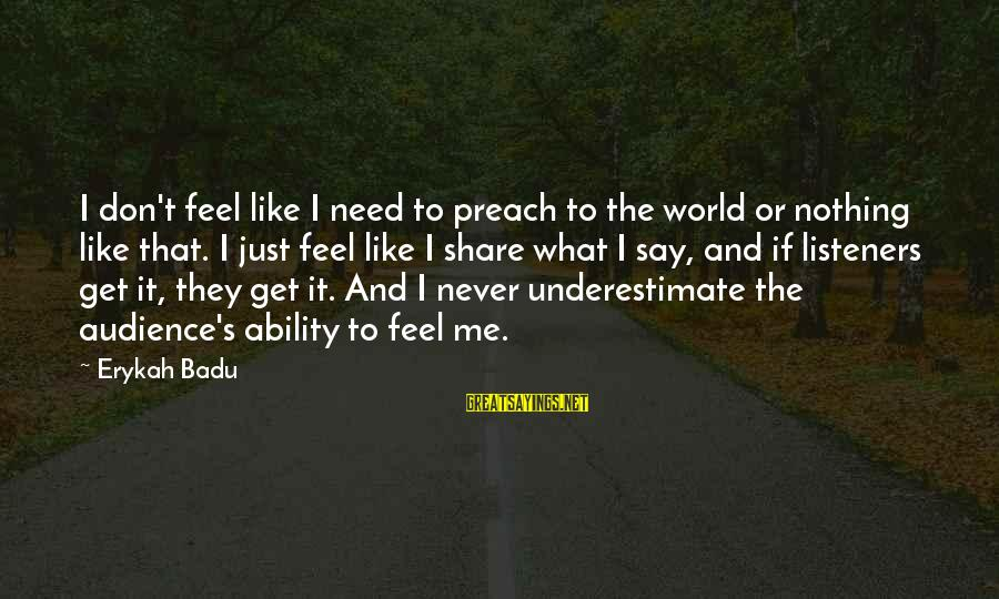 Varicose Sayings By Erykah Badu: I don't feel like I need to preach to the world or nothing like that.