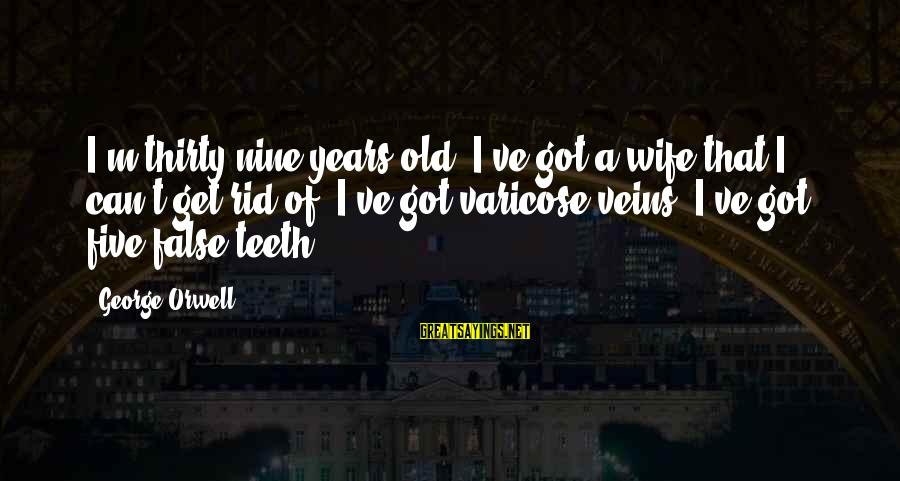 Varicose Sayings By George Orwell: I'm thirty-nine years old. I've got a wife that I can't get rid of. I've