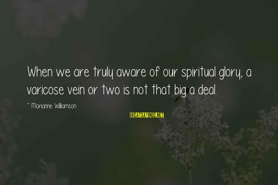 Varicose Sayings By Marianne Williamson: When we are truly aware of our spiritual glory, a varicose vein or two is