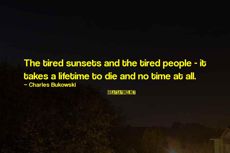 Varnashrama Dharma Sayings By Charles Bukowski: The tired sunsets and the tired people - it takes a lifetime to die and