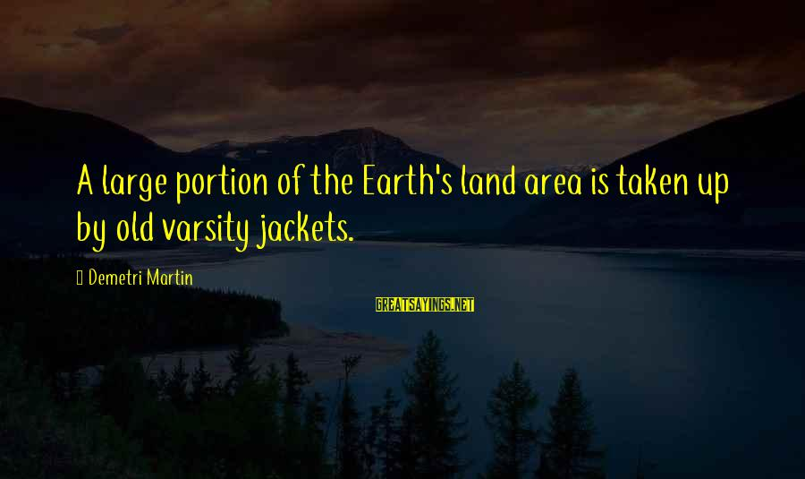 Varsity Jackets Sayings By Demetri Martin: A large portion of the Earth's land area is taken up by old varsity jackets.