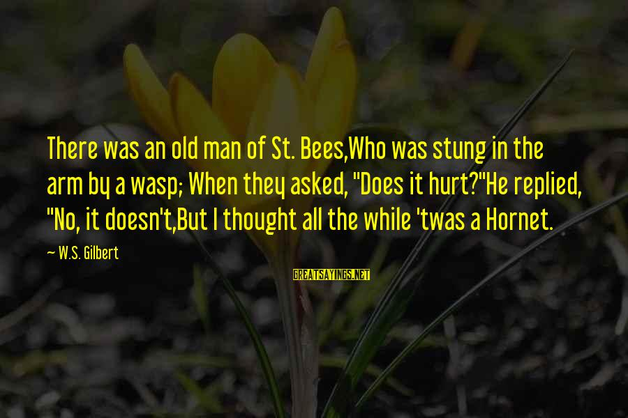Vaticanian Sayings By W.S. Gilbert: There was an old man of St. Bees,Who was stung in the arm by a