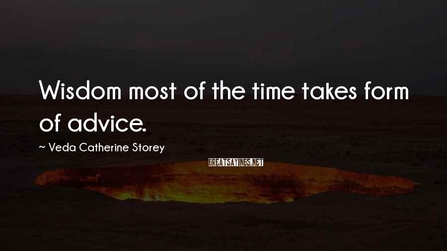 Veda Catherine Storey Sayings: Wisdom most of the time takes form of advice.