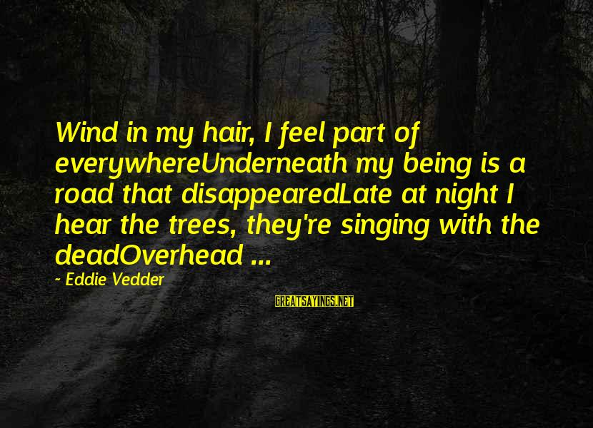 Vedder Sayings By Eddie Vedder: Wind in my hair, I feel part of everywhereUnderneath my being is a road that