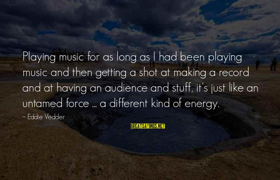 Vedder Sayings By Eddie Vedder: Playing music for as long as I had been playing music and then getting a