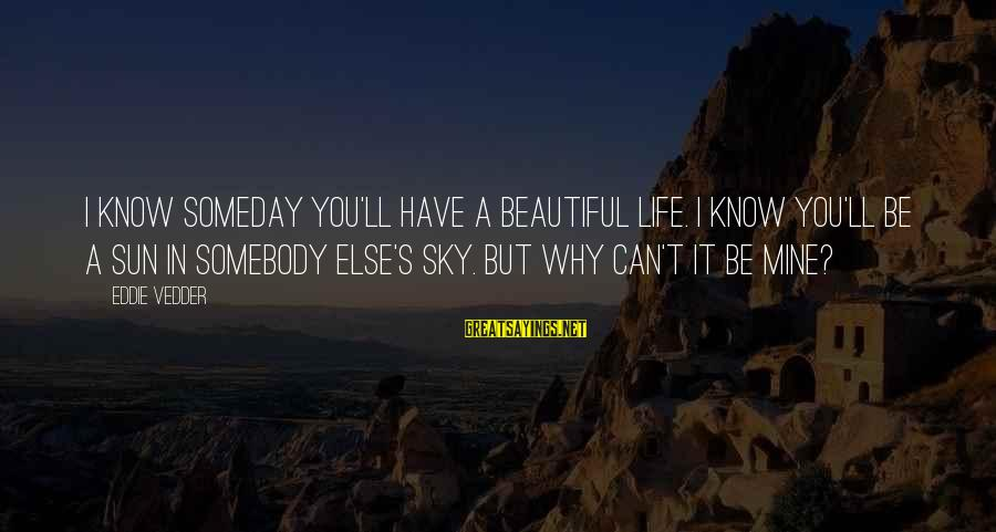 Vedder Sayings By Eddie Vedder: I know someday you'll have a beautiful life. I know you'll be a sun in