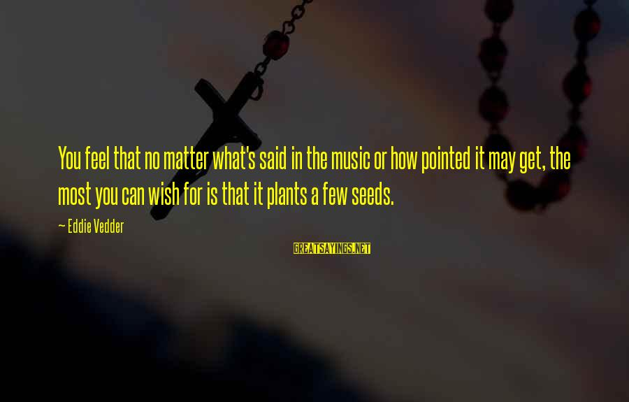 Vedder Sayings By Eddie Vedder: You feel that no matter what's said in the music or how pointed it may