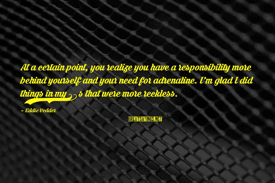 Vedder Sayings By Eddie Vedder: At a certain point, you realize you have a responsibility more behind yourself and your