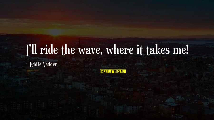 Vedder Sayings By Eddie Vedder: I'll ride the wave, where it takes me!