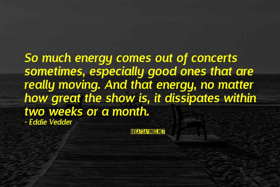 Vedder Sayings By Eddie Vedder: So much energy comes out of concerts sometimes, especially good ones that are really moving.