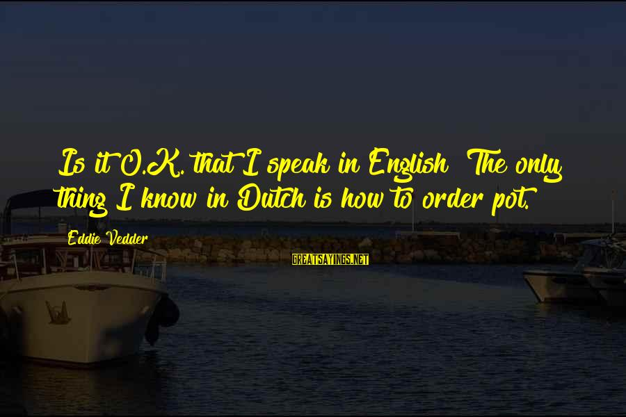 Vedder Sayings By Eddie Vedder: Is it O.K. that I speak in English? The only thing I know in Dutch