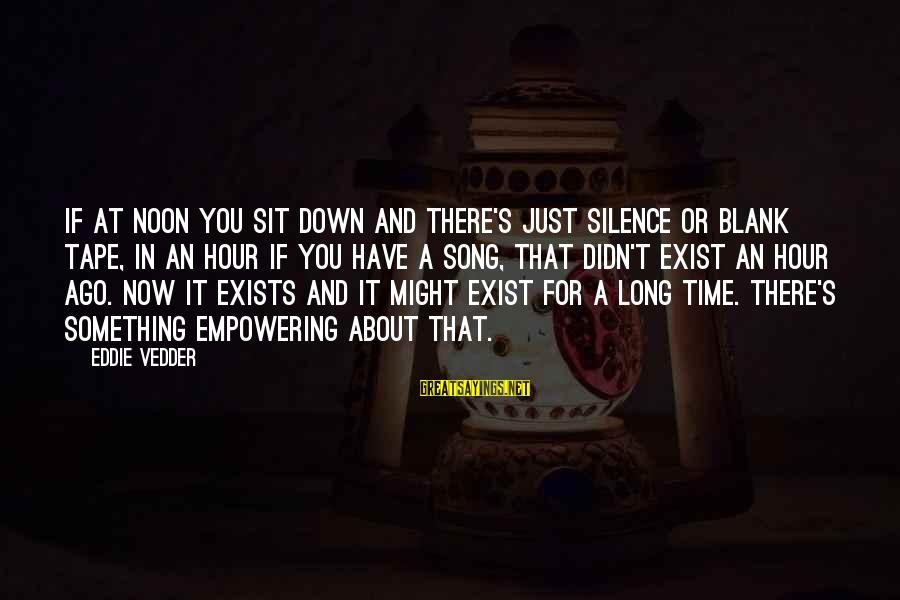 Vedder Sayings By Eddie Vedder: If at noon you sit down and there's just silence or blank tape, in an
