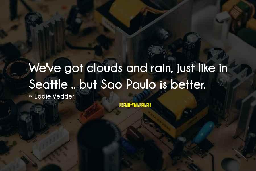 Vedder Sayings By Eddie Vedder: We've got clouds and rain, just like in Seattle .. but Sao Paulo is better.
